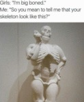 Girls: I'm Big Boned - Me: So You Mean To Tell...