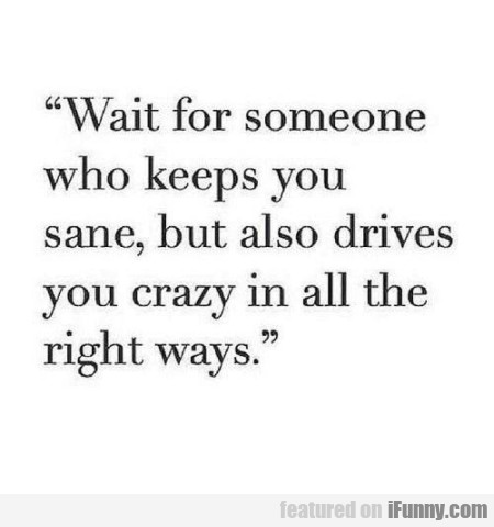 Wait For Someone Who Keeps You Sane But Also...