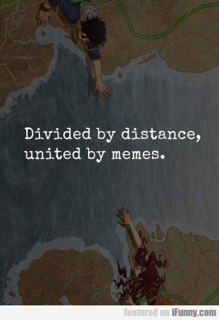Divided By Distance. United By Memes