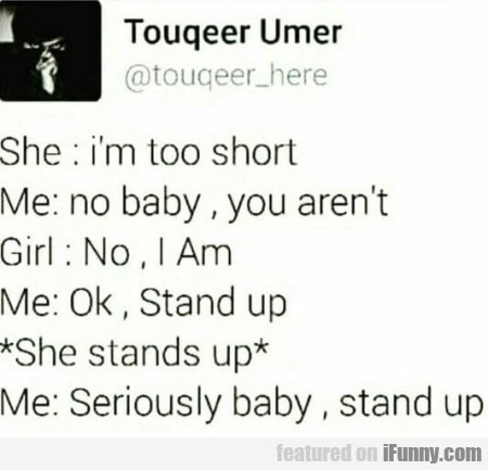 She: I'm Too Short - Me: No Baby, You Aren't...