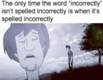 The Only Time The Word Incorrectly Isn't Spelled..