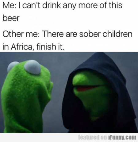 Me: I Can't Drink Any More Of This Beer...
