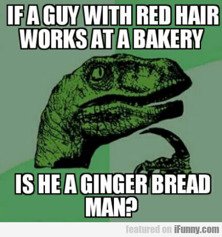 If A Guy With Red Hair Works At A Bakery...