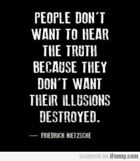 People Don't Want To Hear The Truth Because...