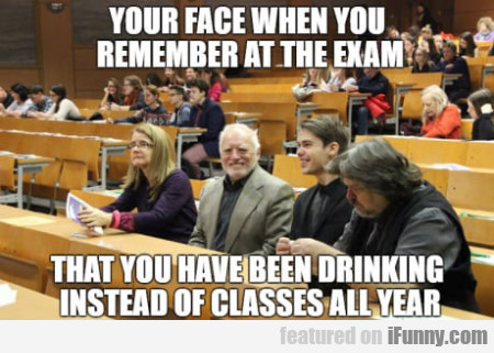 Your Face When You Remember At The Exam That...
