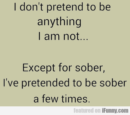 I don't pretend to be anything I am not...