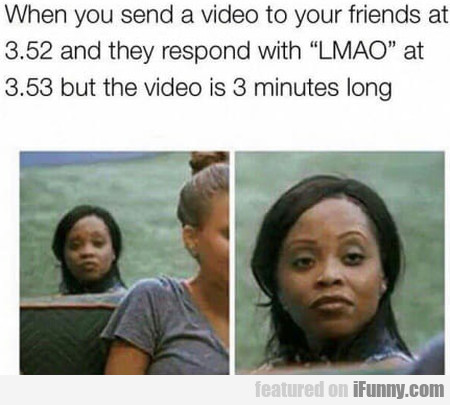 When You Send A Video To Your Friends At 3.52...