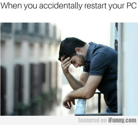 When You Accidentally Restart Your Pc
