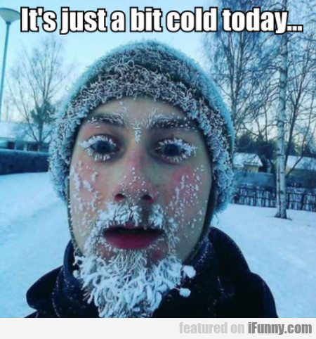 It's Just A Bit Cold Today...