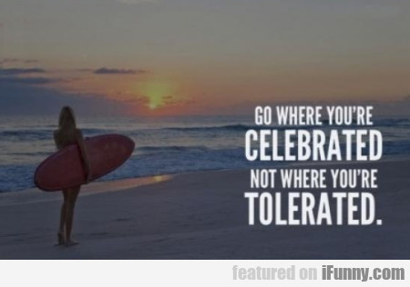 Go Where You're Celebrated Not Where You're...