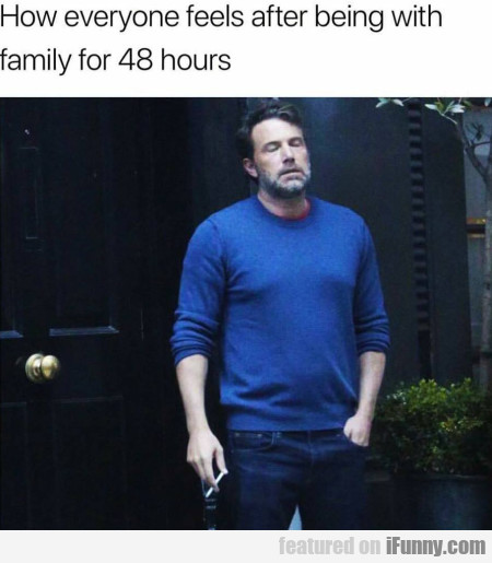 How Everyone Feels After Being With Family For...