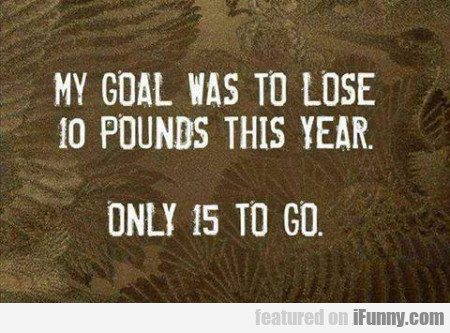 My Goal Was To Lose 10 Pound This Year...