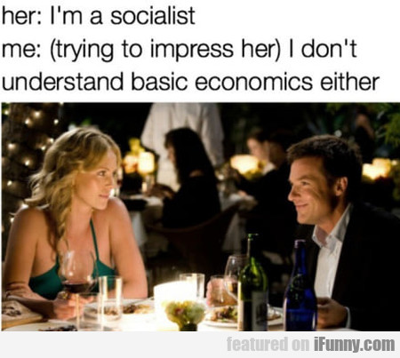 Her: I'm A Socialist - Me: Trying To Impress Her..