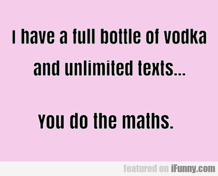 I Have A Full Bottle Of Vodka And Unlimited Texts
