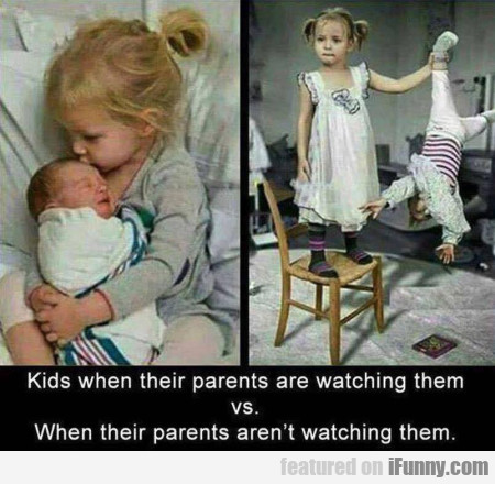 Kids When Their Parents Are Watching Them...