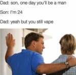 Dad: Son, One Day You'll Be A Man - Son: I'm 24