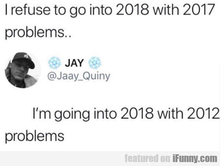 I refuse to go into 2018 with 2017 problems