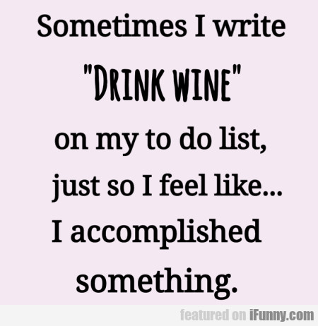 Sometimes I Write 'drink Wine' On My To Do List...