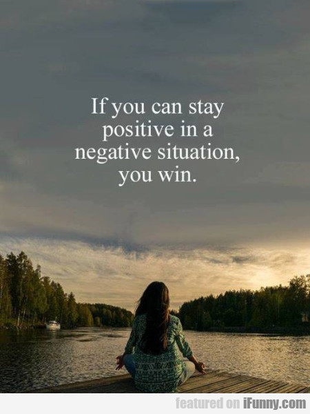 If You Can Stay Positive In A Negative Situation..