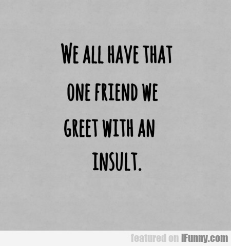 We All Have That Friend That We Greet With An...