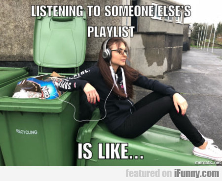 Listening To Someone Else's Playlist Is Like...