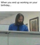When You End Up Working On Your Birthday