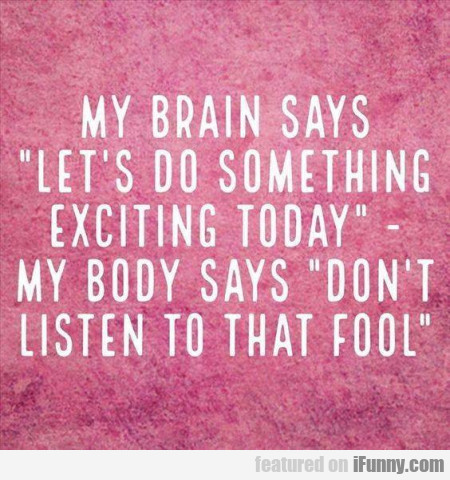My Brain Says Let's Do Something Exciting Today...