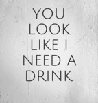 You Look Like I Need A Drink