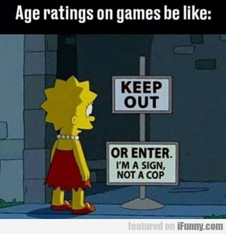 Age Ratings On Games Be Like - Keep Out...