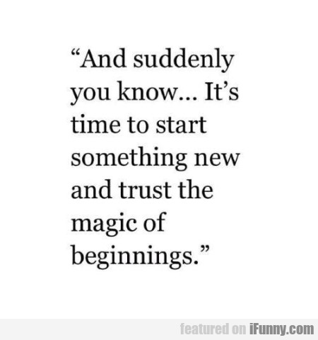 And Suddenly You Know... It's Time To Start...