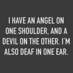 I Have An Angel On One Shoulder And A Devil...