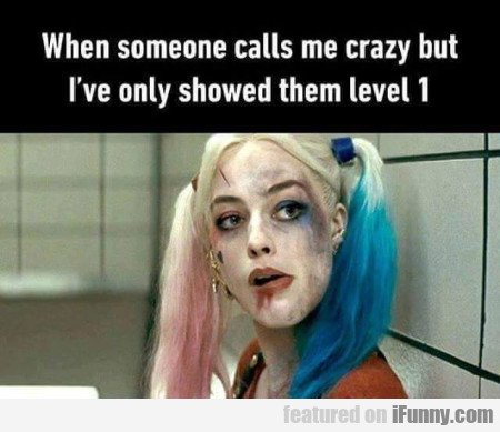 When Someone Calls Me Crazy But I've Only Shown...