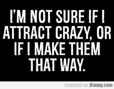Not Sure If I Attract Crazy Or If I Make Them...