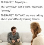Therapist: Anyways - Me: Anyways Isn't A Word...