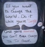 If You Want To Change The World, Do It While...