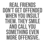 Real Friends Don't Get Offended When You Insult...