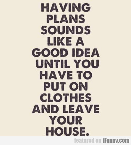 Having Plans Sounds Like A Good Idea Until...