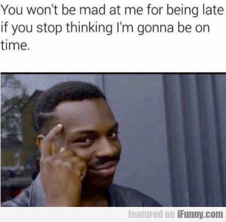 You Won't Be Mad At Me For Being Late If You...