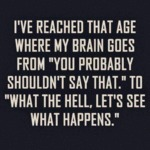 I've Reached That Age Where My Brain Goes From...