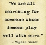 We Are All Searching For Someone Whose Demons...