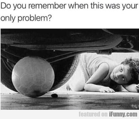Do You Remember When This Was Your Only Problem?