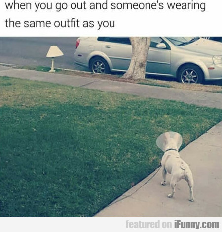 When You Go Out And Someone's Wearing The Same...