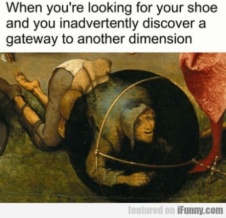 When You're Looking For Your Shoe And You...