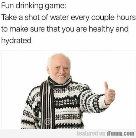 Fun Drinking Game: Take A Shot Of Water Every...