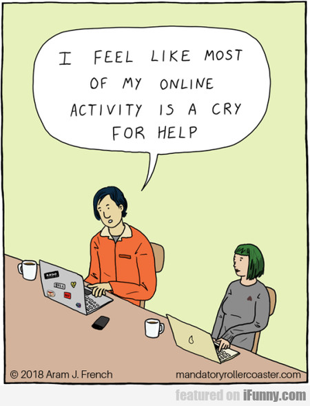 I Feel Like Most Of My Online Activity Is A Cry...