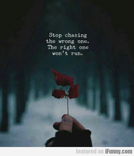 Stop Chasing The Wrong One. The Right One...