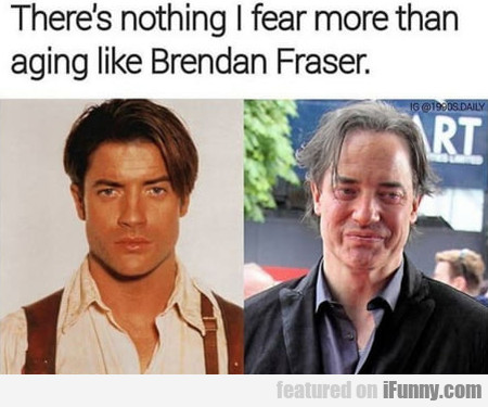 There's Nothing I Fear More Than Aging Like...