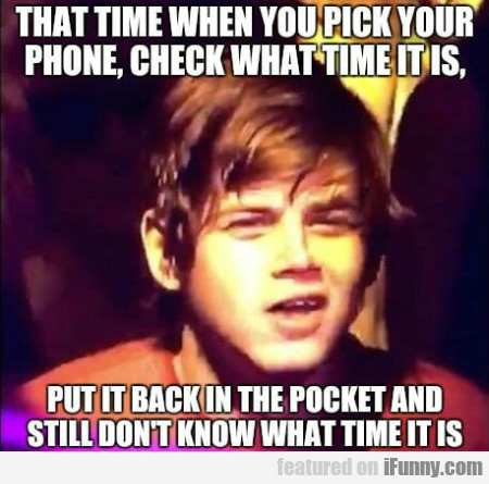 That Time When You Pick Your Phone, Check...