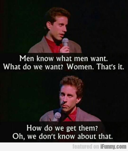 Men Know What Men Want. What Do We Want?