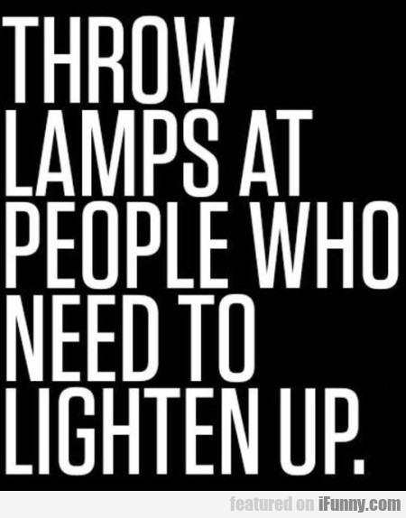 Throw Lamps At People Who Need To Lighten Up